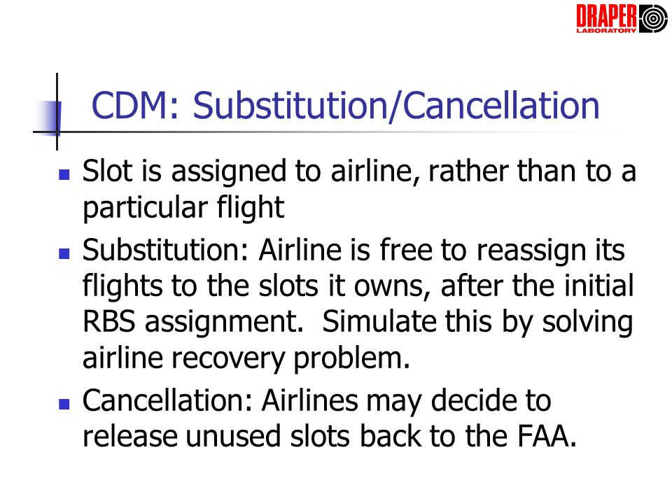 CDM: Substitution/Cancellation Slot is assigned to airline, rather than to a particular flight Substitution: Airline is free to reassign its flights t