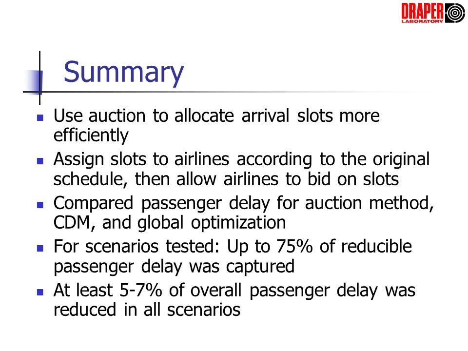 Summary Use auction to allocate arrival slots more efficiently Assign slots to airlines according to the original schedule, then allow airlines to bid