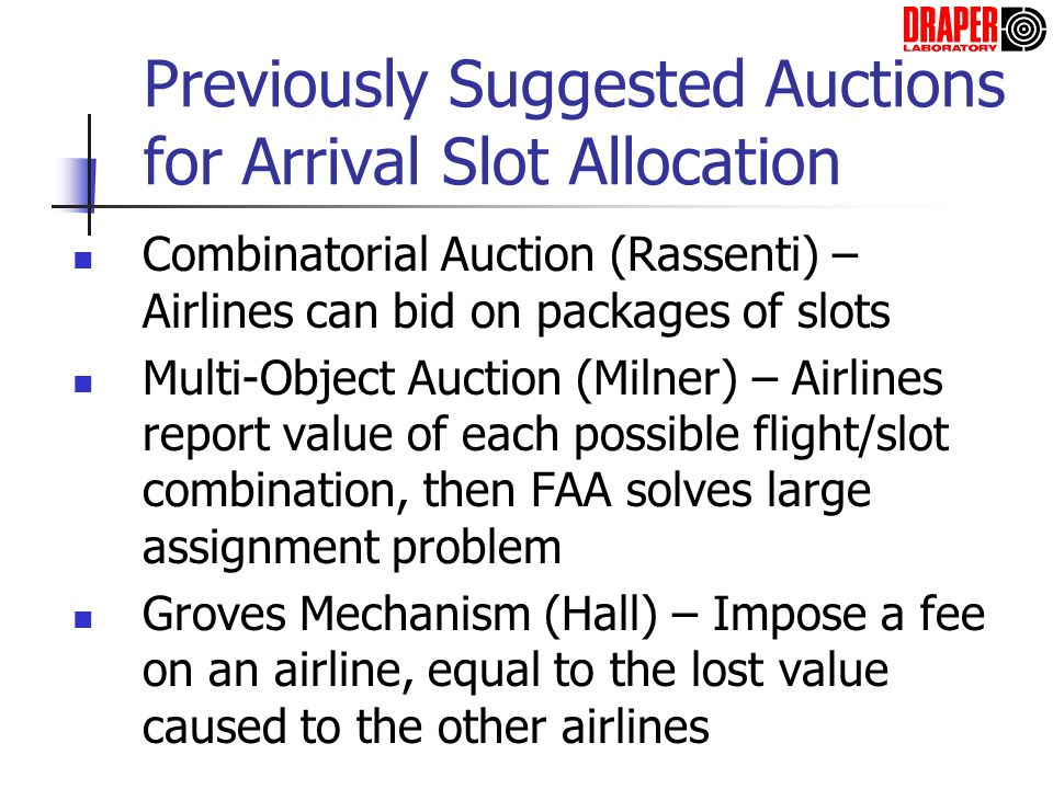 Previously Suggested Auctions for Arrival Slot Allocation Combinatorial Auction (Rassenti) – Airlines can bid on packages of slots Multi-Object Auctio