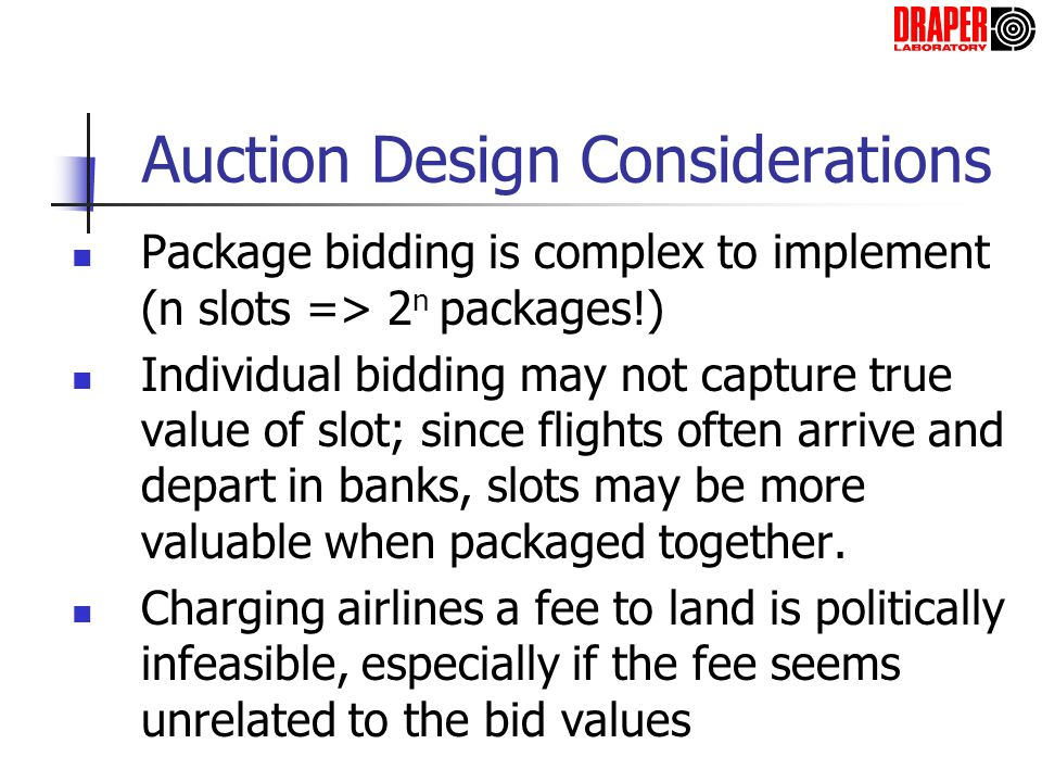 Auction Design Considerations Package bidding is complex to implement (n slots => 2 n packages!) Individual bidding may not capture true value of slot