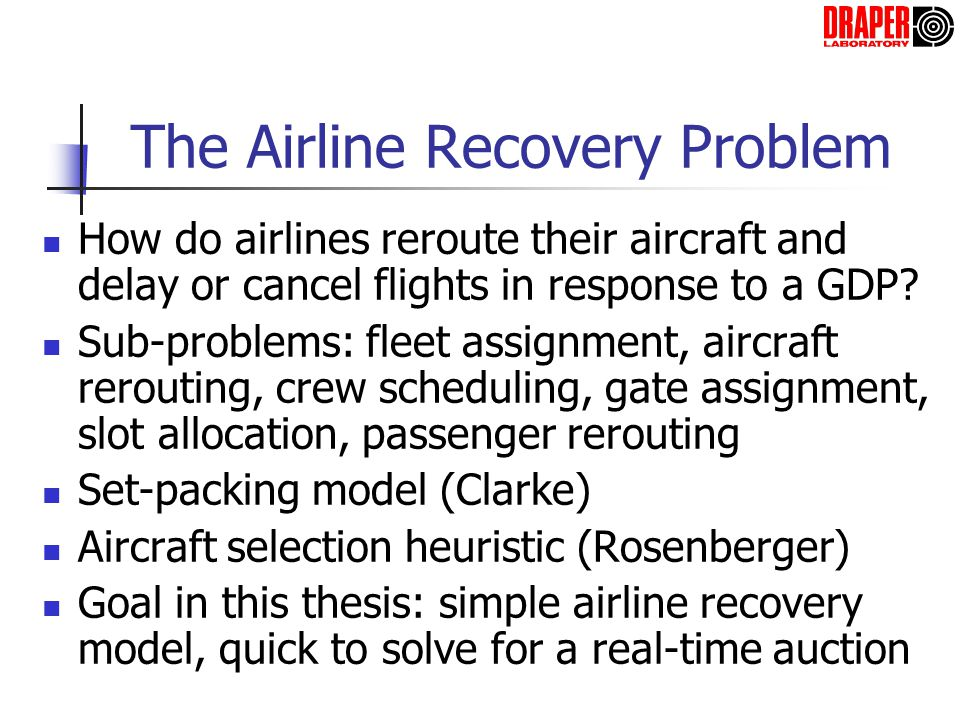 Model of the Airline Recovery Problem Minimize minutes of passenger delay C v = passenger delay due to assigning route v X v = 1 if route v is assigned, 1 otherwise d f = passenger delay due to cancelling flight f K f = 1 if flight f is cancelled, 0 otherwise for assigned routesfor cancelled flights