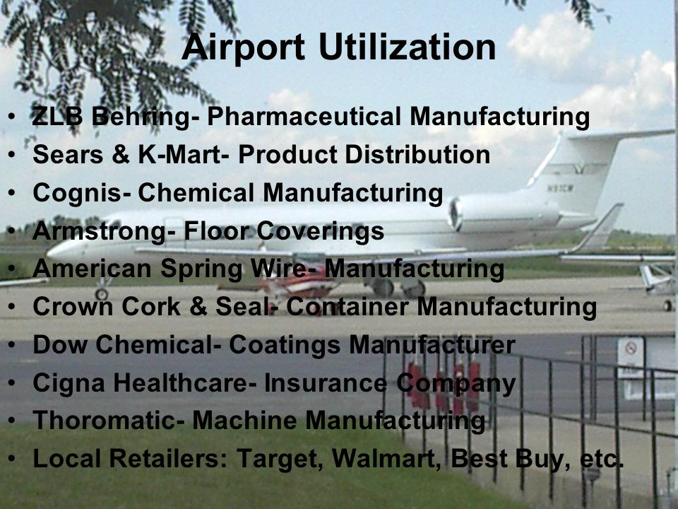 Airport Utilization ZLB Behring- Pharmaceutical Manufacturing Sears & K-Mart- Product Distribution Cognis- Chemical Manufacturing Armstrong- Floor Coverings American Spring Wire- Manufacturing Crown Cork & Seal- Container Manufacturing Dow Chemical- Coatings Manufacturer Cigna Healthcare- Insurance Company Thoromatic- Machine Manufacturing Local Retailers: Target, Walmart, Best Buy, etc.