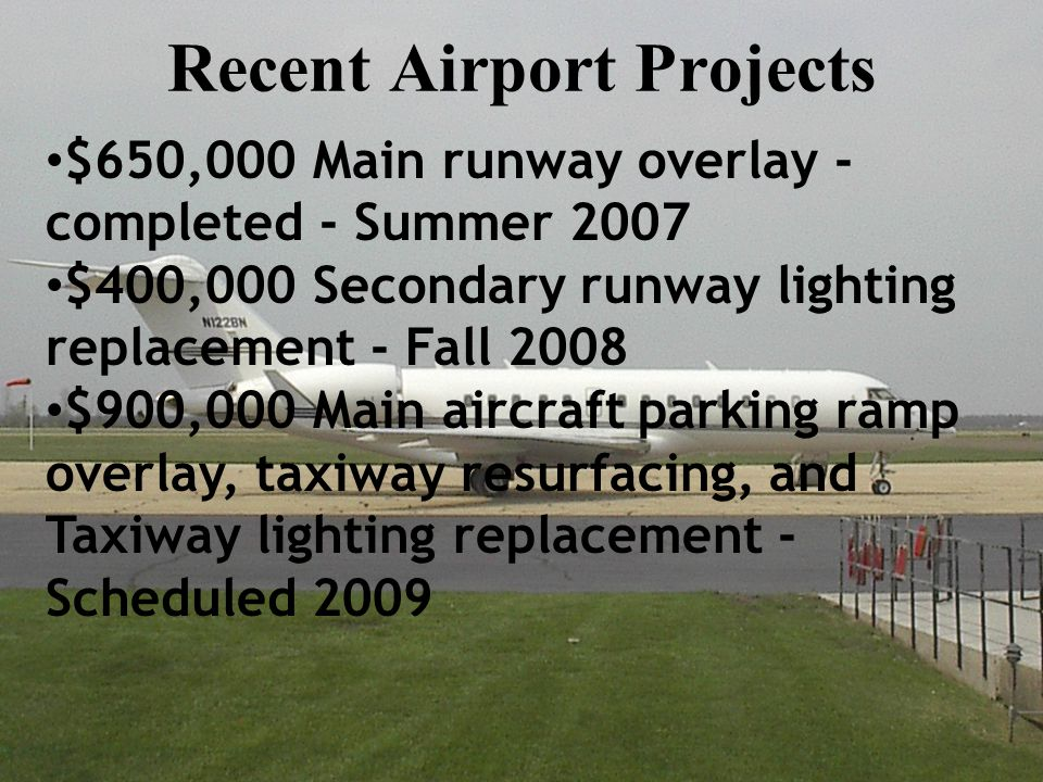 Recent Airport Projects $650,000 Main runway overlay - completed - Summer 2007 $400,000 Secondary runway lighting replacement - Fall 2008 $900,000 Main aircraft parking ramp overlay, taxiway resurfacing, and Taxiway lighting replacement - Scheduled 2009