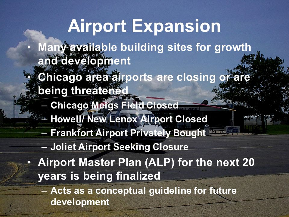 Airport Expansion Many available building sites for growth and development Chicago area airports are closing or are being threatened –Chicago Meigs Field Closed –Howell/ New Lenox Airport Closed –Frankfort Airport Privately Bought –Joliet Airport Seeking Closure Airport Master Plan (ALP) for the next 20 years is being finalized –Acts as a conceptual guideline for future development