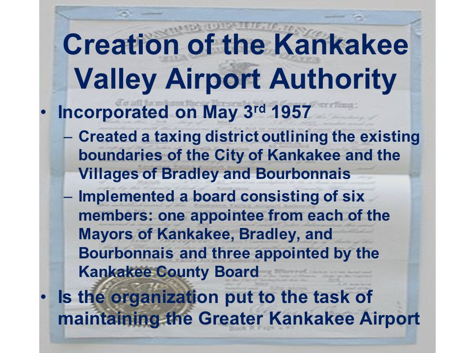Creation of the Kankakee Valley Airport Authority Incorporated on May 3 rd 1957 –Created a taxing district outlining the existing boundaries of the City of Kankakee and the Villages of Bradley and Bourbonnais –Implemented a board consisting of six members: one appointee from each of the Mayors of Kankakee, Bradley, and Bourbonnais and three appointed by the Kankakee County Board Is the organization put to the task of maintaining the Greater Kankakee Airport