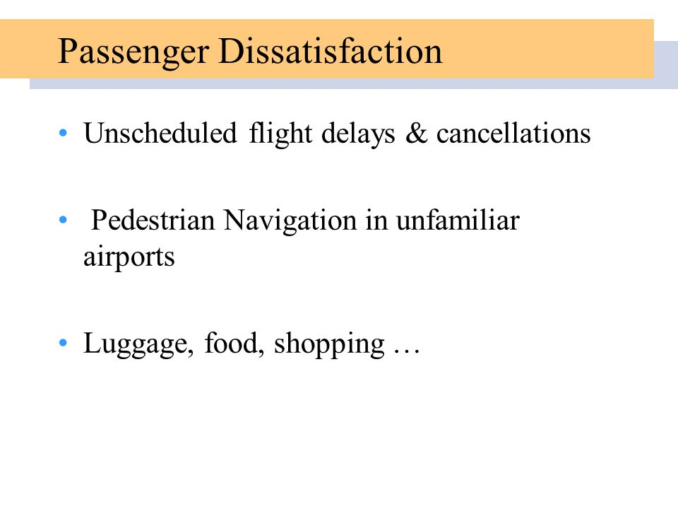Passenger Dissatisfaction Unscheduled flight delays & cancellations Pedestrian Navigation in unfamiliar airports Luggage, food, shopping …