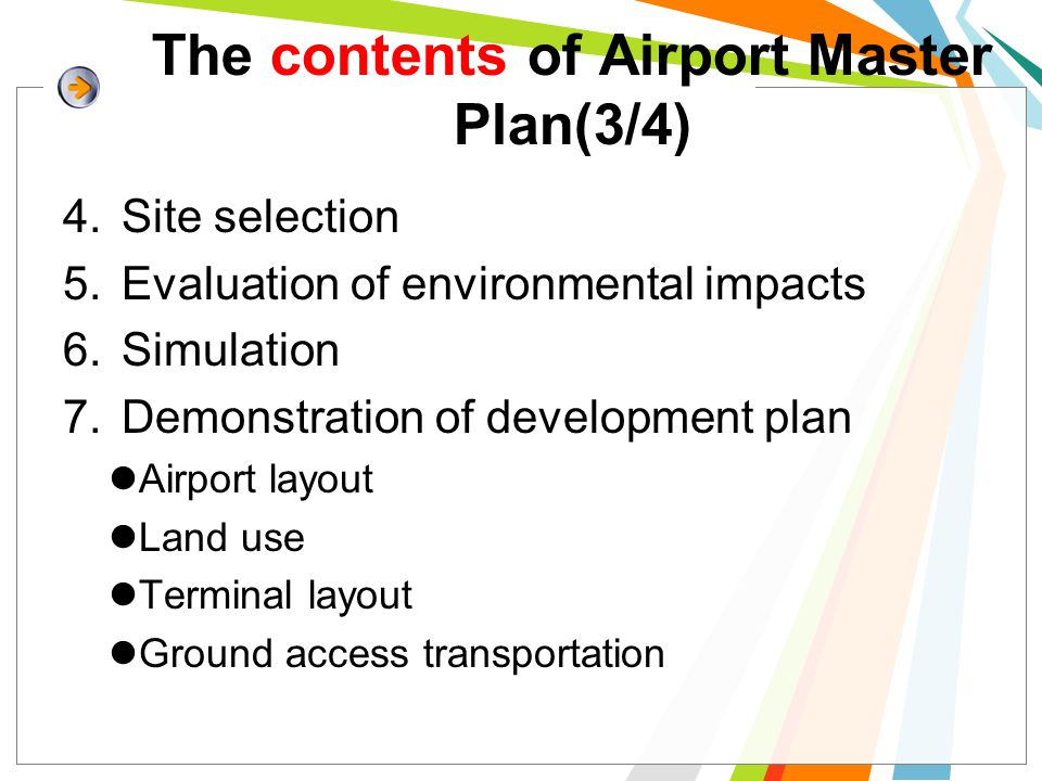 The contents of Airport Master Plan(3/4) 4.Site selection 5.Evaluation of environmental impacts 6.Simulation 7.Demonstration of development plan Airport layout Land use Terminal layout Ground access transportation
