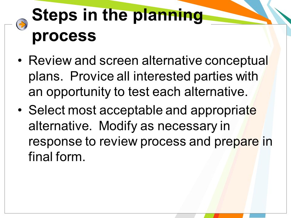 Steps in the planning process Review and screen alternative conceptual plans. Provice all interested parties with an opportunity to test each alternat