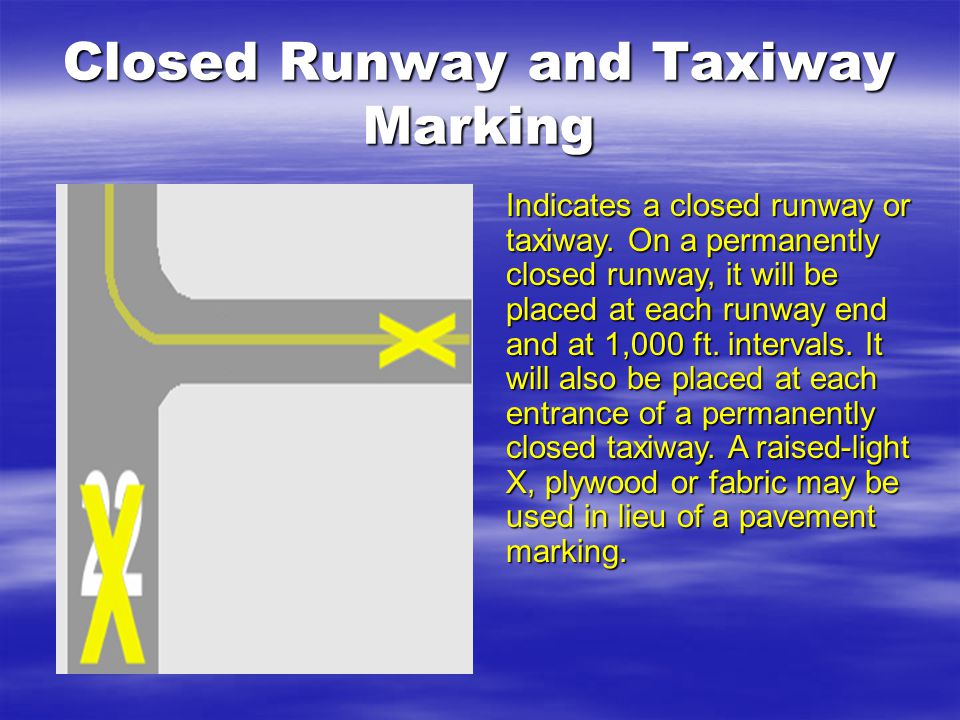 Closed Runway and Taxiway Marking Indicates a closed runway or taxiway. On a permanently closed runway, it will be placed at each runway end and at 1,