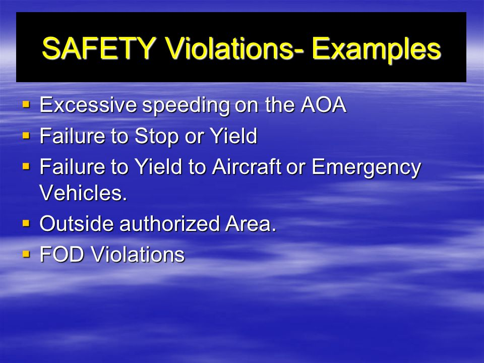 SAFETY Violations- Examples Excessive speeding on the AOA Excessive speeding on the AOA Failure to Stop or Yield Failure to Stop or Yield Failure to Yield to Aircraft or Emergency Vehicles.