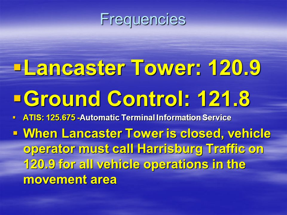 Frequencies Lancaster Tower: 120.9 Lancaster Tower: 120.9 Ground Control: 121.8 Ground Control: 121.8 ATIS: 125.675 -Automatic Terminal Information Se