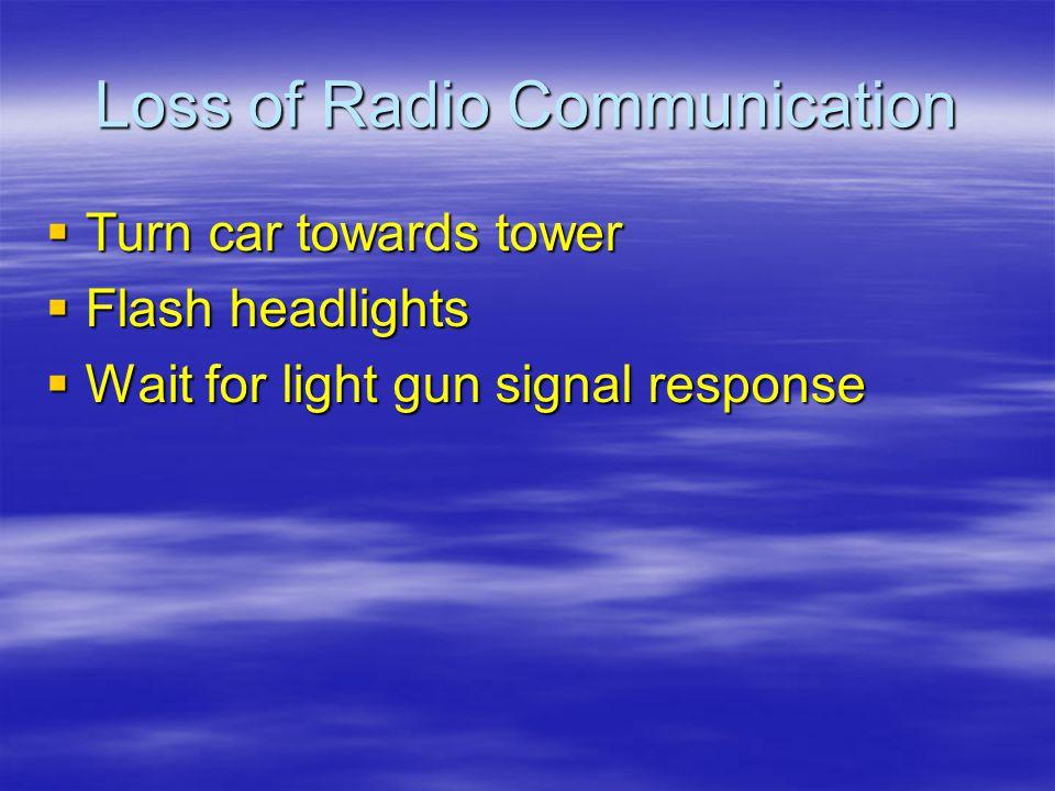 Loss of Radio Communication Turn car towards tower Turn car towards tower Flash headlights Flash headlights Wait for light gun signal response Wait fo