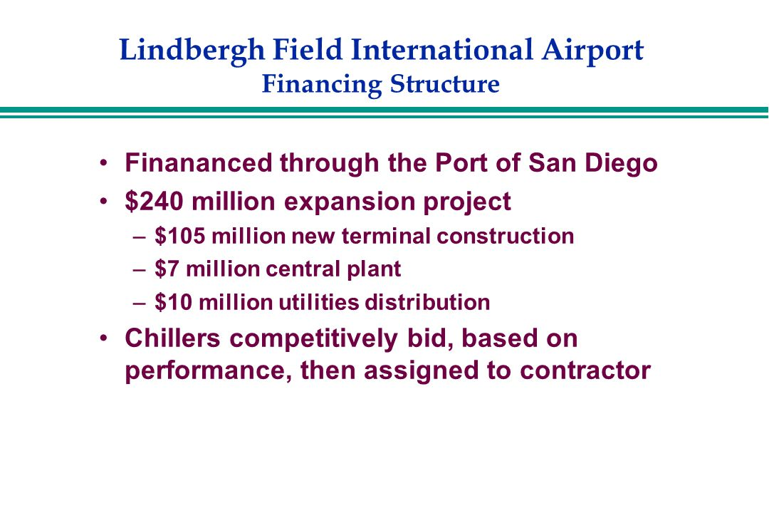 Lindbergh Field International Airport Financing Structure Finananced through the Port of San Diego $240 million expansion project –$105 million new terminal construction –$7 million central plant –$10 million utilities distribution Chillers competitively bid, based on performance, then assigned to contractor