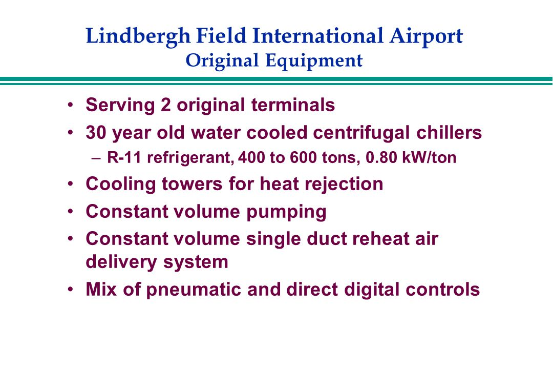 Lindbergh Field International Airport Original Equipment Serving 2 original terminals 30 year old water cooled centrifugal chillers –R-11 refrigerant, 400 to 600 tons, 0.80 kW/ton Cooling towers for heat rejection Constant volume pumping Constant volume single duct reheat air delivery system Mix of pneumatic and direct digital controls