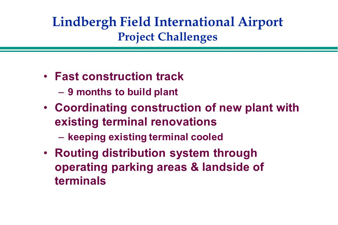 Lindbergh Field International Airport Project Challenges Fast construction track –9 months to build plant Coordinating construction of new plant with existing terminal renovations –keeping existing terminal cooled Routing distribution system through operating parking areas & landside of terminals