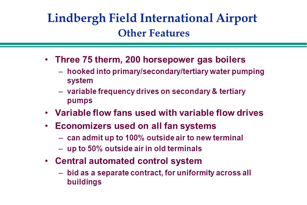 Lindbergh Field International Airport Other Features Three 75 therm, 200 horsepower gas boilers –hooked into primary/secondary/tertiary water pumping system –variable frequency drives on secondary & tertiary pumps Variable flow fans used with variable flow drives Economizers used on all fan systems –can admit up to 100% outside air to new terminal –up to 50% outside air in old terminals Central automated control system –bid as a separate contract, for uniformity across all buildings