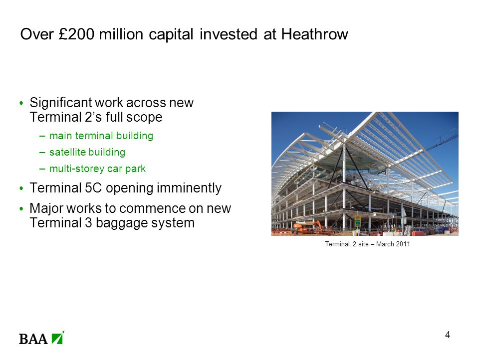 Over £200 million capital invested at Heathrow Significant work across new Terminal 2s full scope –main terminal building –satellite building –multi-storey car park Terminal 5C opening imminently Major works to commence on new Terminal 3 baggage system 4 Terminal 2 site – March 2011