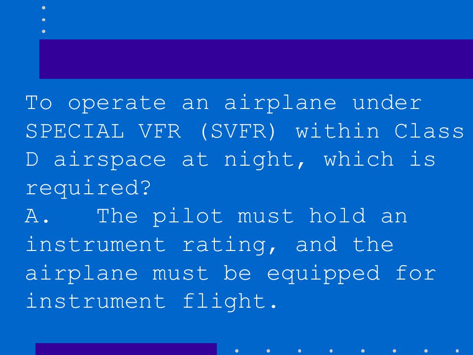 B. The Class D airspace must be specifically designated as a night SVFR area. C. The pilot must hold an instrument rating, but the airplane need not b