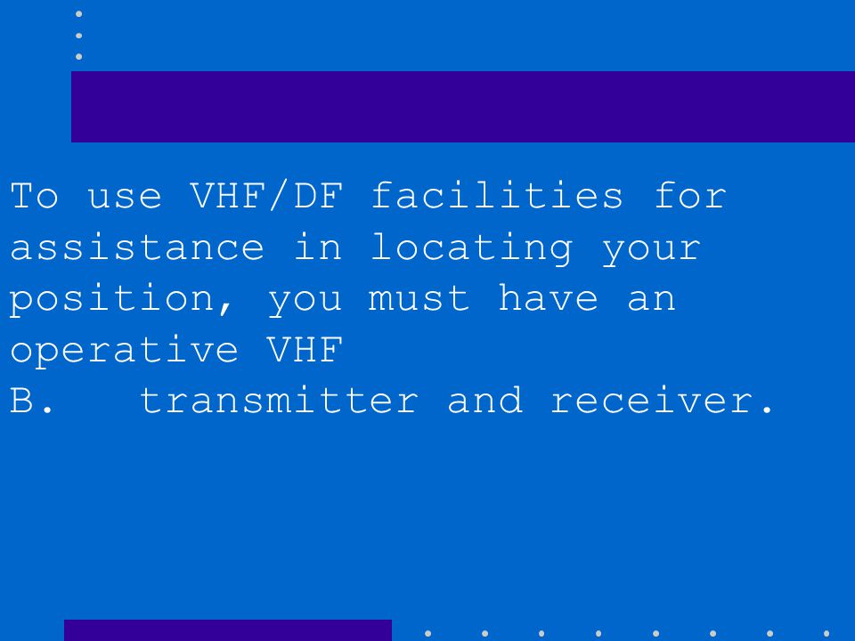 To use VHF/DF facilities for assistance in locating your position, you must have an operative VHF A. transmitter and receiver, and an operative VOR re
