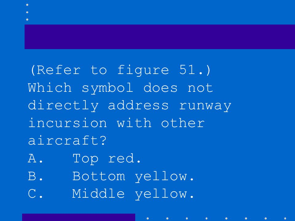 (Refer to figure 51.) While clearing an active runway, you are most likely clear of the ILS critical area when you pass which symbol? B. Bottom yellow