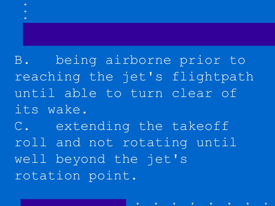 During a takeoff made behind a departing large jet airplane, the pilot can minimize the hazard of wingtip vortices by A. maintaining extra speed on ta