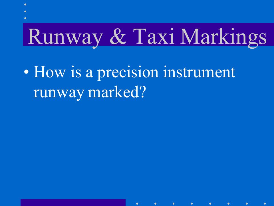 Runway & Taxi Markings How is a nonprecision instrument runway marked? Designation marking Centerline marking Threshold markings Aim point marker