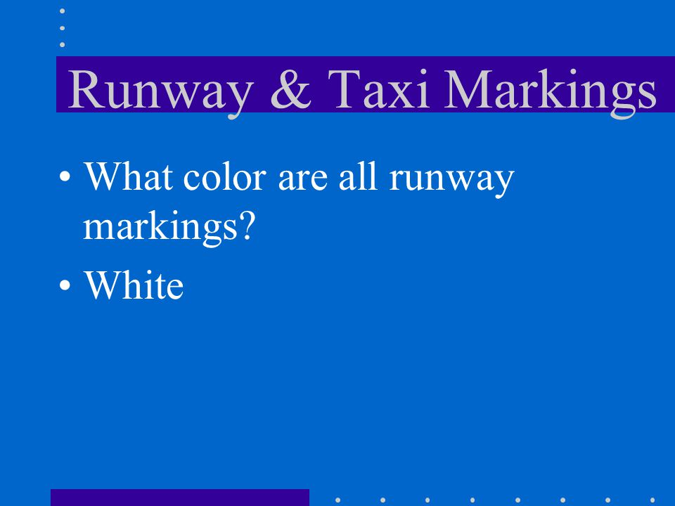 Runway & Taxi Markings What color are all runway markings? White