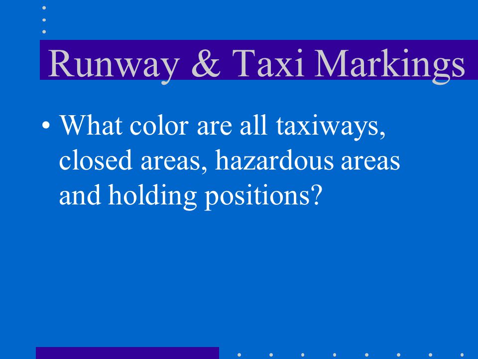 Runway & Taxi Markings What color are all taxiways, closed areas, hazardous areas and holding positions?