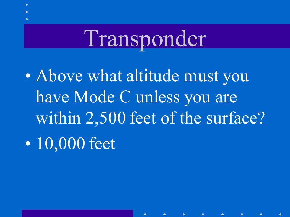 Transponder Above what altitude must you have Mode C unless you are within 2,500 feet of the surface?