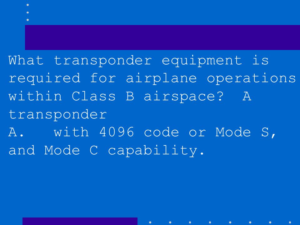 Which is true regarding flight operations in Class B airspace? A. The aircraft must be equipped with an ATC transponder and altitude reporting equipme