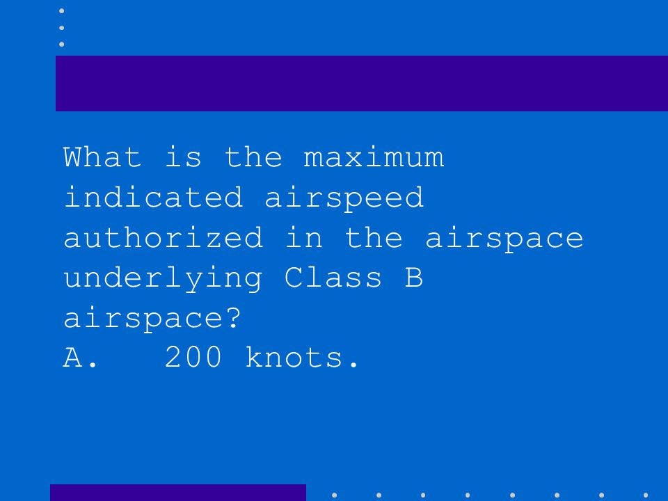 What is the maximum indicated airspeed authorized in the airspace underlying Class B airspace? A. 200 knots. B. 156 knots. C. 230 knots.