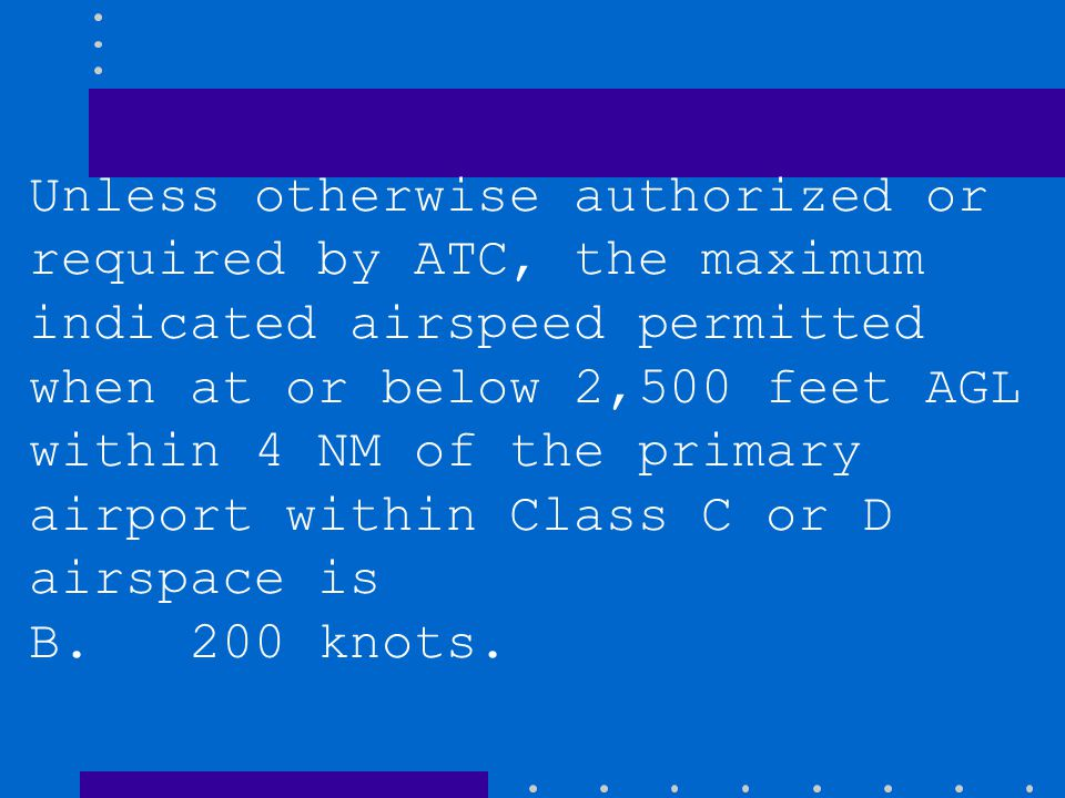 Unless otherwise authorized or required by ATC, the maximum indicated airspeed permitted when at or below 2,500 feet AGL within 4 NM of the primary ai