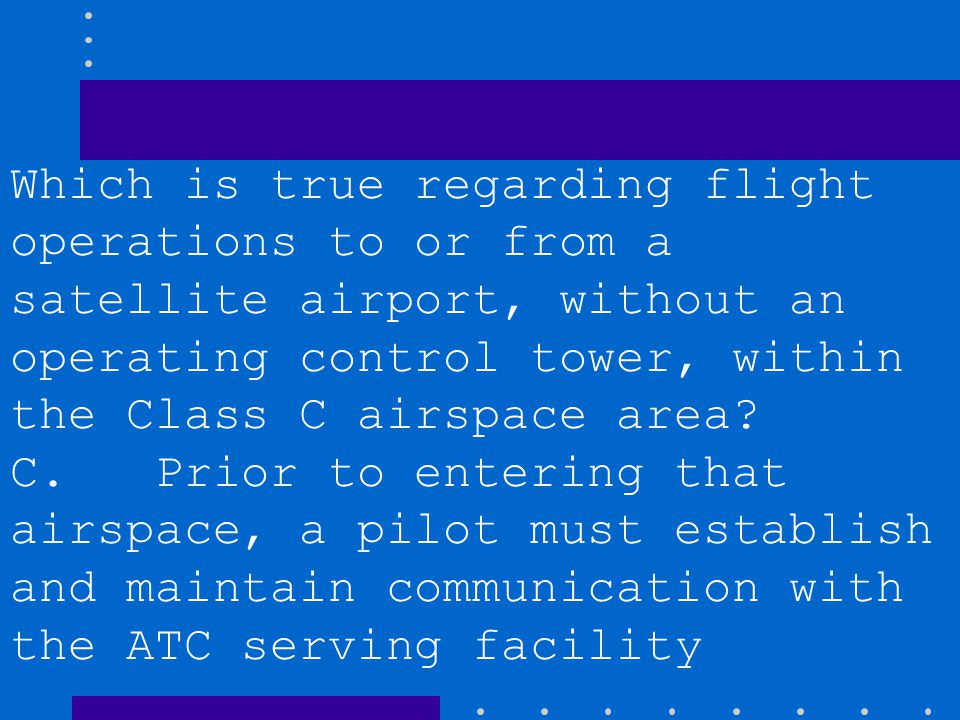 B. Prior to takeoff, a pilot must establish communication with the ATC controlling facility. C. Prior to entering that airspace, a pilot must establis