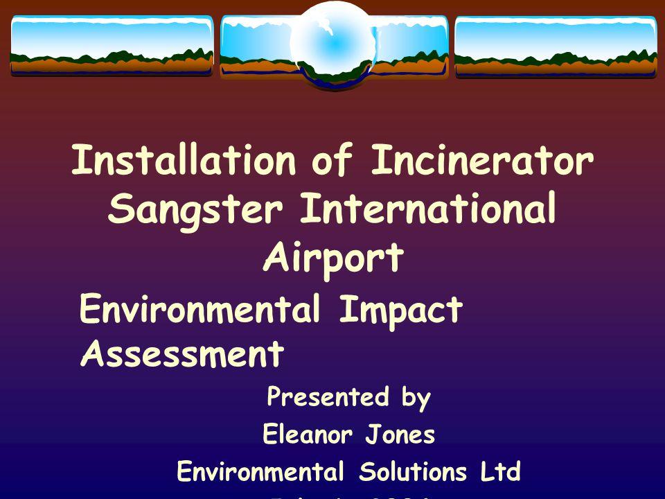 Installation of Incinerator Sangster International Airport Environmental Impact Assessment Presented by Eleanor Jones Environmental Solutions Ltd July 6, 2004