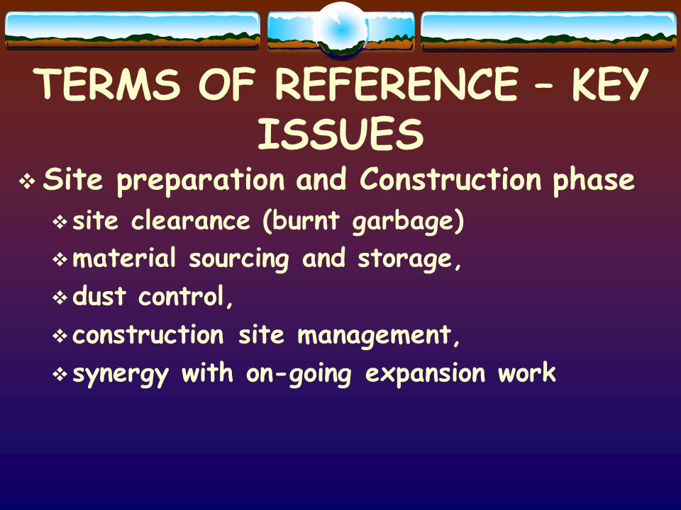 TERMS OF REFERENCE – KEY ISSUES Site preparation and Construction phase site clearance (burnt garbage) material sourcing and storage, dust control, construction site management, synergy with on-going expansion work