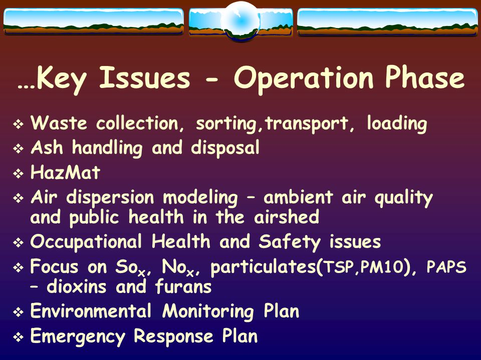 …Key Issues - Operation Phase Waste collection, sorting,transport, loading Ash handling and disposal HazMat Air dispersion modeling – ambient air quality and public health in the airshed Occupational Health and Safety issues Focus on So x, No x, particulates( TSP,PM10 ), PAPS – dioxins and furans Environmental Monitoring Plan Emergency Response Plan