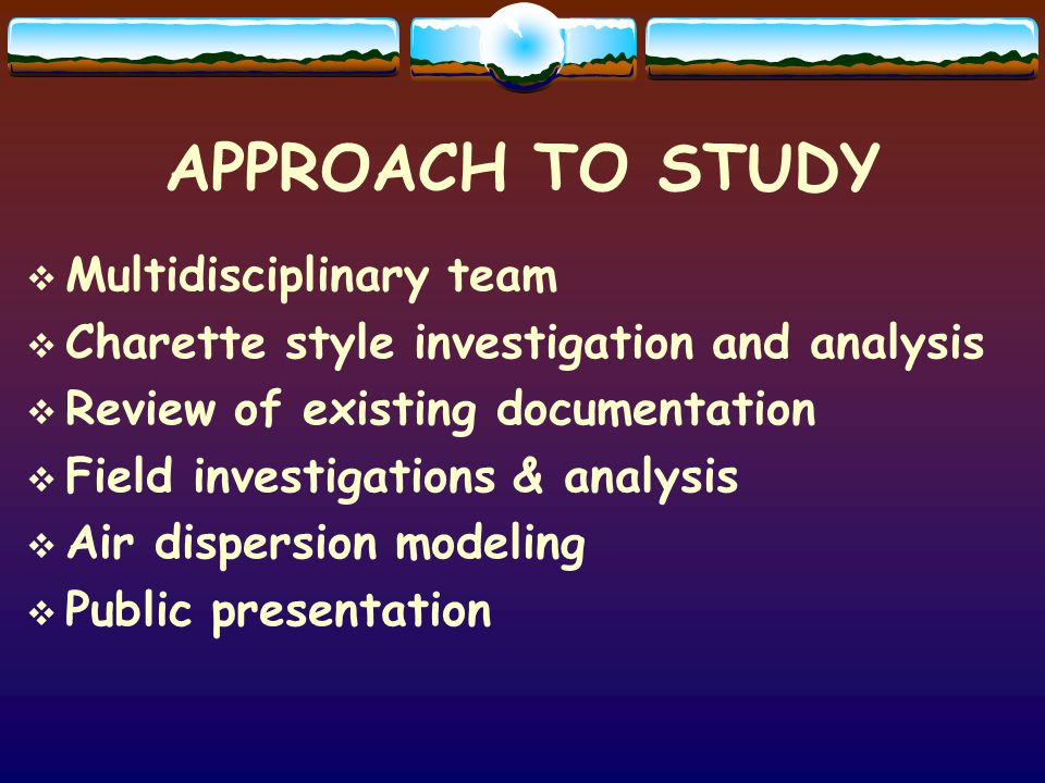 APPROACH TO STUDY Multidisciplinary team Charette style investigation and analysis Review of existing documentation Field investigations & analysis Air dispersion modeling Public presentation