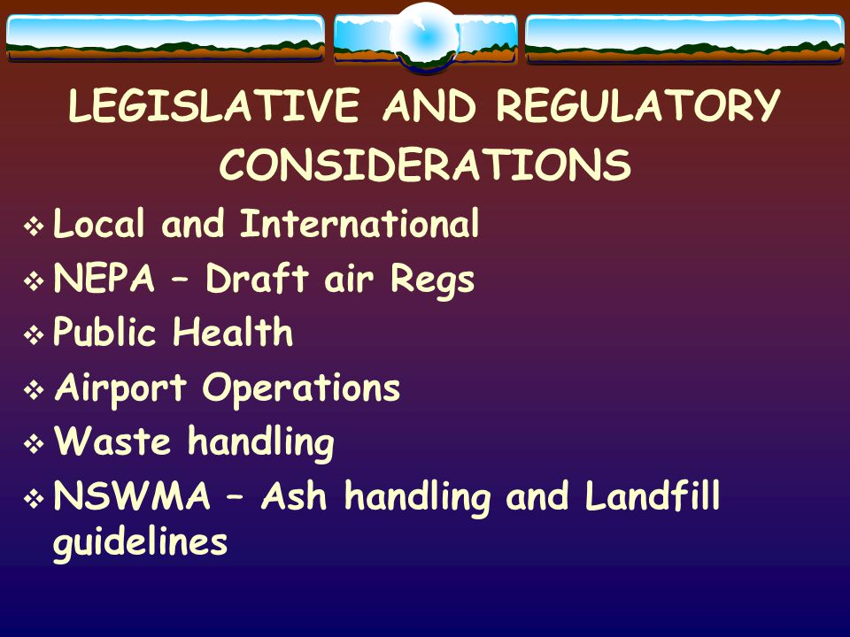 LEGISLATIVE AND REGULATORY CONSIDERATIONS Local and International NEPA – Draft air Regs Public Health Airport Operations Waste handling NSWMA – Ash handling and Landfill guidelines