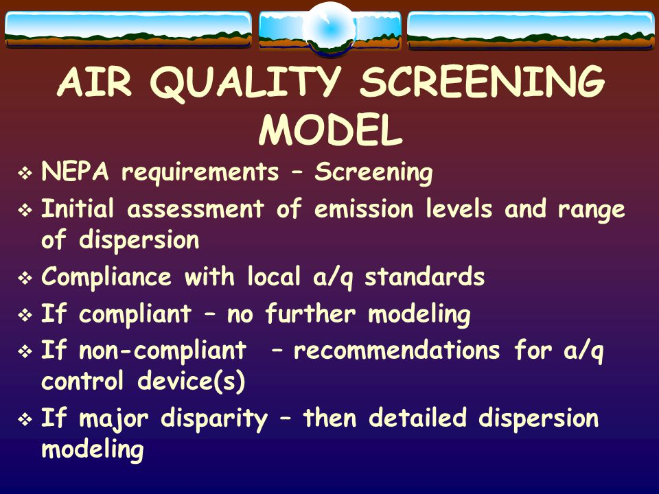 AIR QUALITY SCREENING MODEL NEPA requirements – Screening Initial assessment of emission levels and range of dispersion Compliance with local a/q standards If compliant – no further modeling If non-compliant – recommendations for a/q control device(s) If major disparity – then detailed dispersion modeling