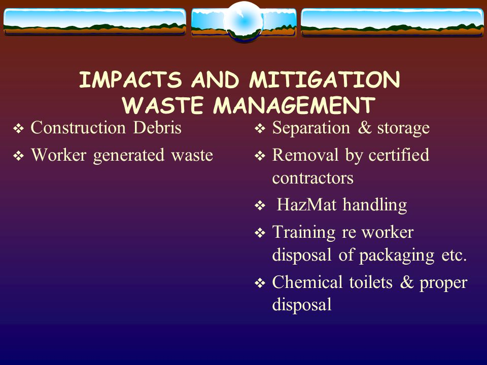 IMPACTS AND MITIGATION WASTE MANAGEMENT Construction Debris Worker generated waste Separation & storage Removal by certified contractors HazMat handling Training re worker disposal of packaging etc.