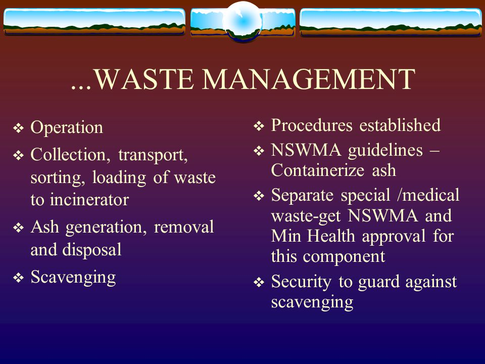 ...WASTE MANAGEMENT Operation Collection, transport, sorting, loading of waste to incinerator Ash generation, removal and disposal Scavenging Procedures established NSWMA guidelines – Containerize ash Separate special /medical waste-get NSWMA and Min Health approval for this component Security to guard against scavenging