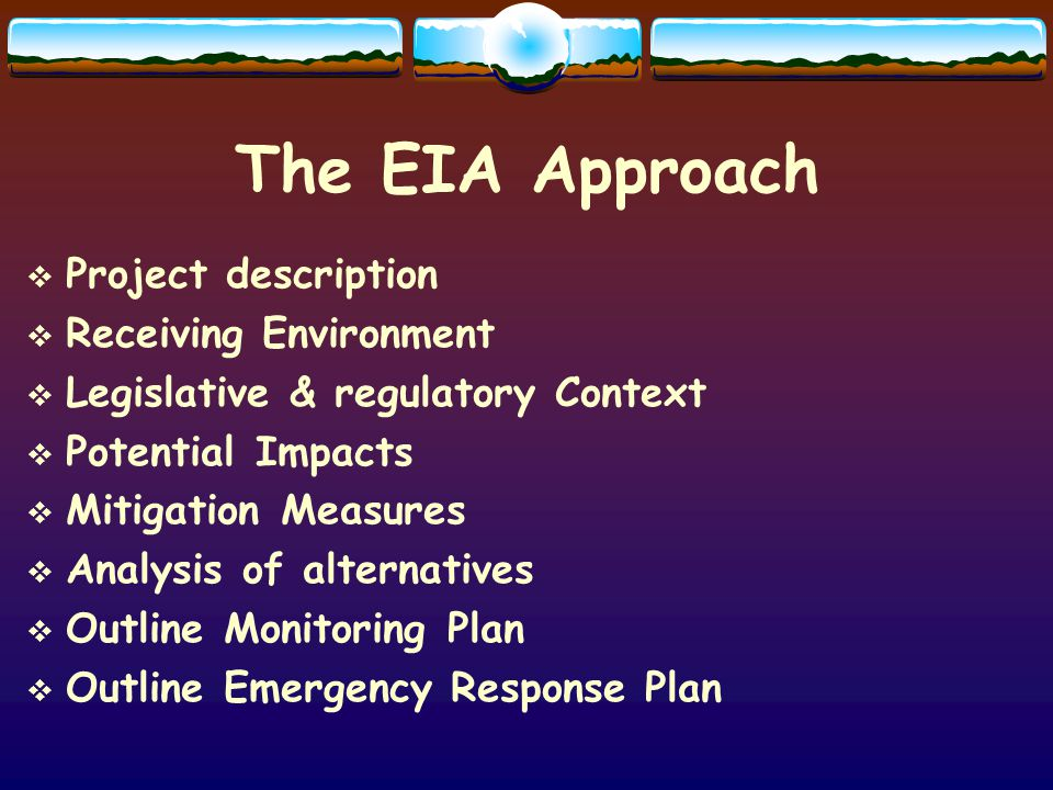 The EIA Approach Project description Receiving Environment Legislative & regulatory Context Potential Impacts Mitigation Measures Analysis of alternat