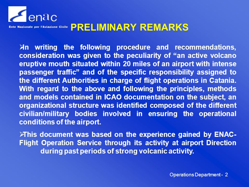 Operations Department -2 PRELIMINARY REMARKS In writing the following procedure and recommendations, consideration was given to the peculiarity of an active volcano eruptive mouth situated within 20 miles of an airport with intense passenger traffic and of the specific responsibility assigned to the different Authorities in charge of flight operations in Catania.