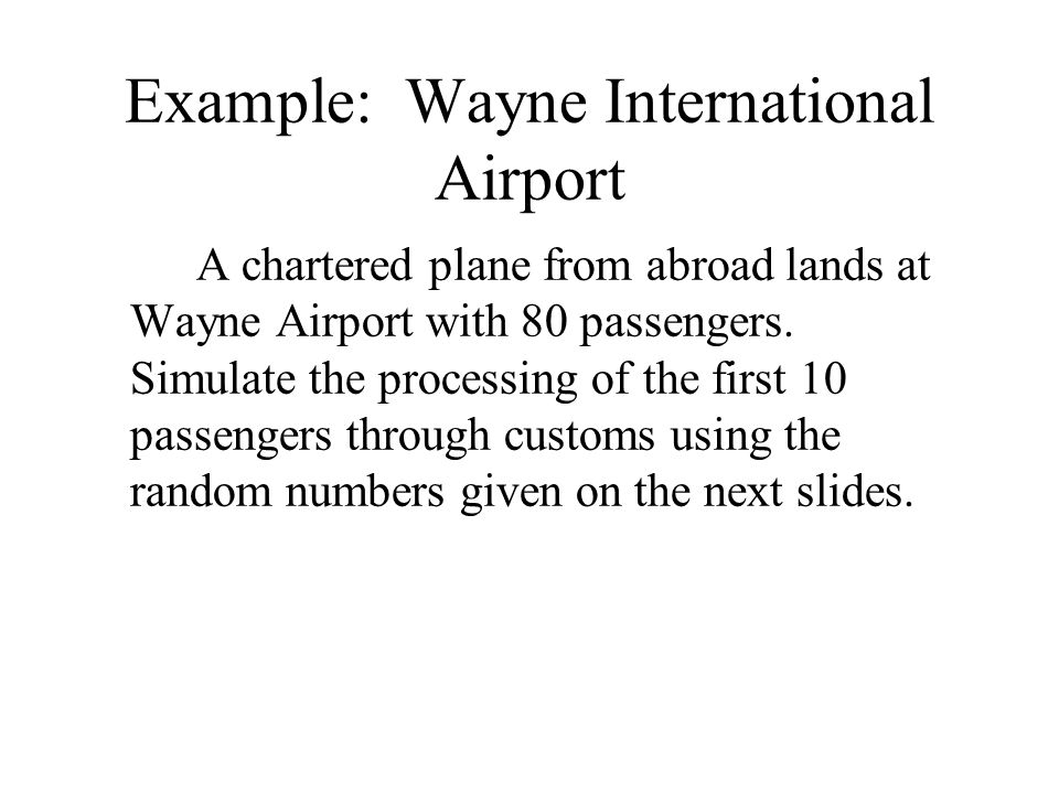 Example: Wayne International Airport A chartered plane from abroad lands at Wayne Airport with 80 passengers. Simulate the processing of the first 10