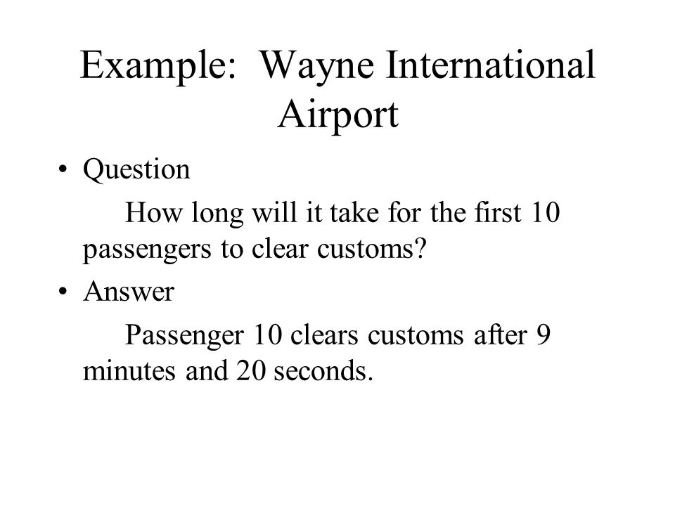 Example: Wayne International Airport Question How long will it take for the first 10 passengers to clear customs? Answer Passenger 10 clears customs a