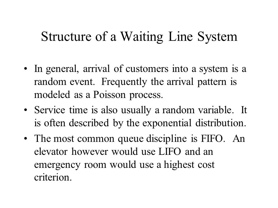 Structure of a Waiting Line System In general, arrival of customers into a system is a random event. Frequently the arrival pattern is modeled as a Po