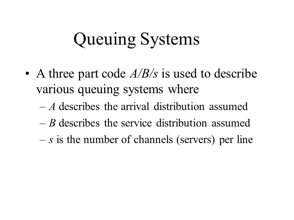 Queuing Systems A three part code A/B/s is used to describe various queuing systems where –A describes the arrival distribution assumed –B describes t