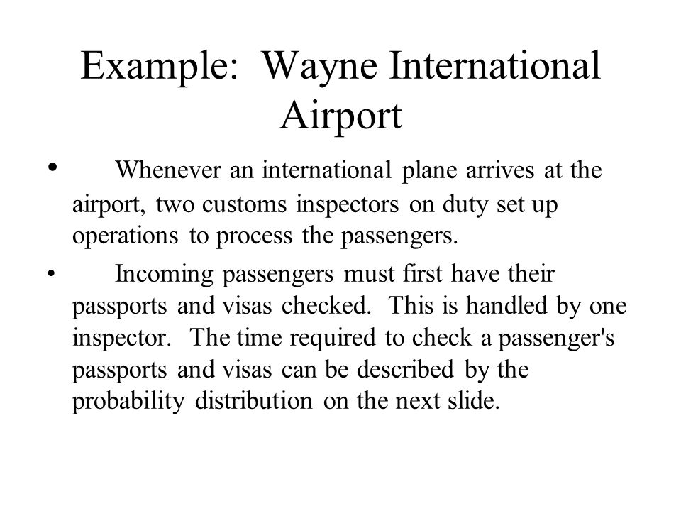 Example: Wayne International Airport Whenever an international plane arrives at the airport, two customs inspectors on duty set up operations to proce