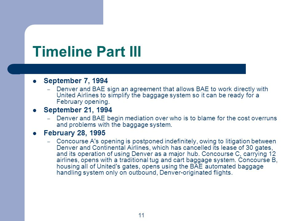 11 Timeline Part III September 7, 1994 – Denver and BAE sign an agreement that allows BAE to work directly with United Airlines to simplify the baggage system so it can be ready for a February opening.