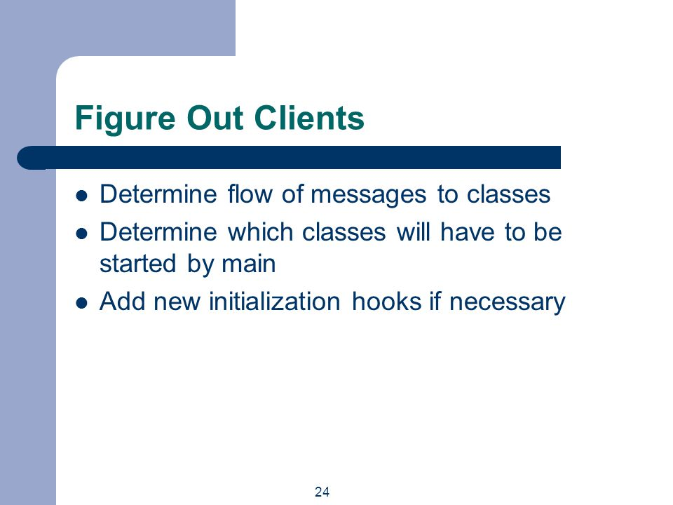 24 Figure Out Clients Determine flow of messages to classes Determine which classes will have to be started by main Add new initialization hooks if necessary